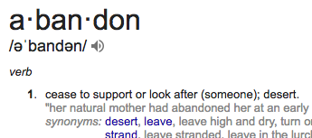 """abandon"": cease to support or look after (someone); desert."